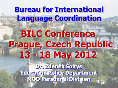 Bureau for International Language Coordination BILC Conference Prague, Czech Republic 13 - 18 May 2012 Prague, Czech Republic 13 - 18 May 2012 BILC Conference.
