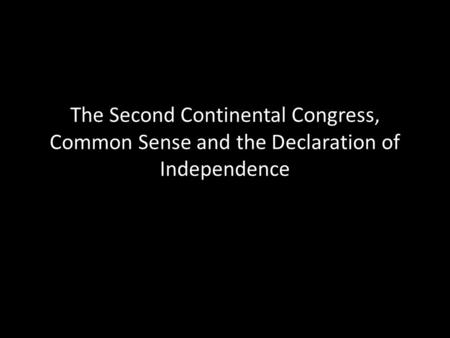 The Second Continental Congress, Common Sense and the Declaration of Independence.