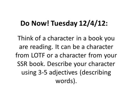 Do Now! Tuesday 12/4/12: Think of a character in a book you are reading. It can be a character from LOTF or a character from your SSR book. Describe your.