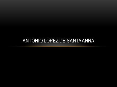 ANTONIO LOPEZ DE SANTA ANNA. EARLY LIFE 1794: born in Jalapa, Veracruz Joined the Spanish army like his father Was a royalist supporter until 1821.