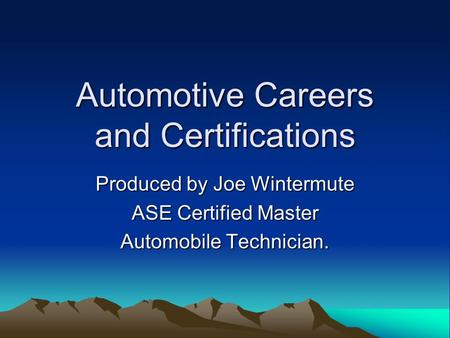 Automotive Careers and Certifications Produced by Joe Wintermute ASE Certified Master Automobile Technician.