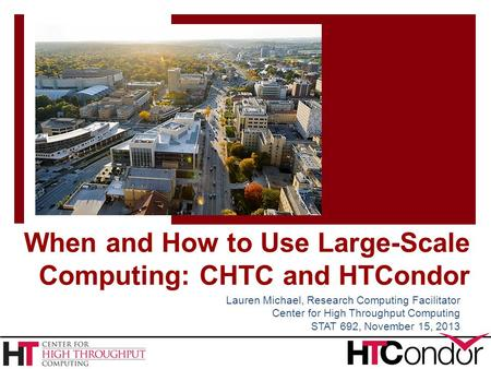 When and How to Use Large-Scale Computing: CHTC and HTCondor Lauren Michael, Research Computing Facilitator Center for High Throughput Computing STAT 692,