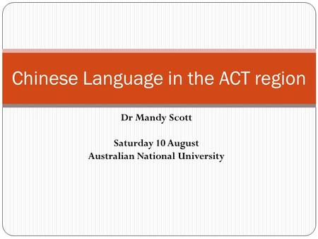 Dr Mandy Scott Saturday 10 August Australian National University Chinese Language in the ACT region.