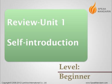 . Copyright © 2008-2012 LumiVox International Co., Ltd.www.SpeakMandarin.com Review-Unit 1 Self-introduction Review-Unit 1 Self-introduction Level: Beginner.