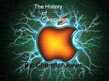 The History of Computers By: Chandler Jones The History of Computers.