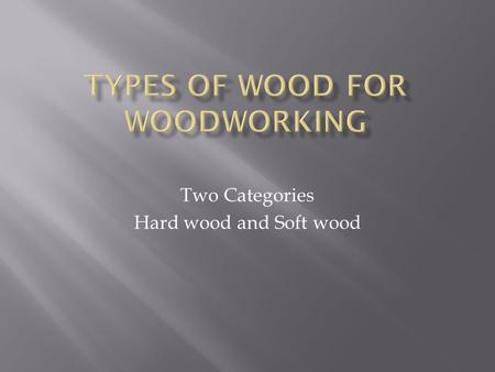 Two Categories Hard wood and Soft wood. Solid wood — that is, wood cut into boards from the trunk of the tree — makes up most of the wood in a piece of.