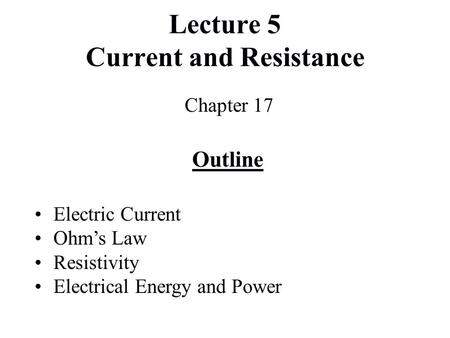 Lecture 5 Current and Resistance Chapter 17 Outline Electric Current Ohm's Law Resistivity Electrical Energy and Power.