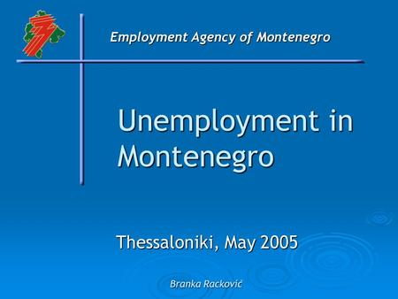 Employment Agency of Montenegro Unemployment in Montenegro Thessaloniki, May 2005 Branka Racković.