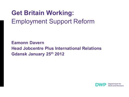 Get Britain Working: Employment Support Reform Eamonn Davern Head Jobcentre Plus International Relations Gdansk January 25 th 2012.