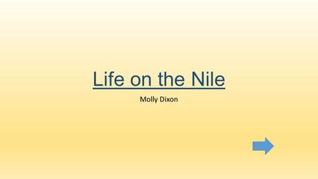 Life on the Nile Molly Dixon. Content area-Social Studies Grade level-3 rd Grade Summary-The purpose of this instructional Powerpoint is to teach students.