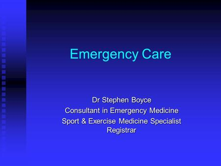 Emergency Care Dr Stephen Boyce Consultant in Emergency Medicine Sport & Exercise Medicine Specialist Registrar.