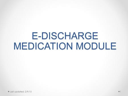E-DISCHARGE MEDICATION MODULE Last updated: 2/9/151.