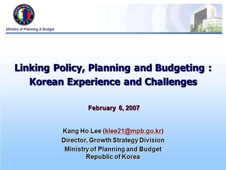 0 Linking Policy, Planning and Budgeting : Korean Experience and Challenges February 6, 2007 February 6, 2007 Kang Ho Lee