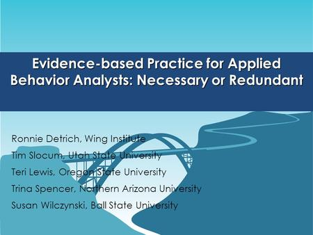 Evidence-based Practice for Applied Behavior Analysts: Necessary or Redundant Ronnie Detrich, Wing Institute Tim Slocum, Utah State University Teri Lewis,