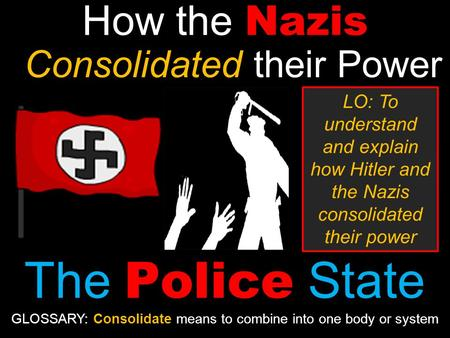 How the Nazis Consolidated their Power The Police State LO: To understand and explain how Hitler and the Nazis consolidated their power GLOSSARY: Consolidate.