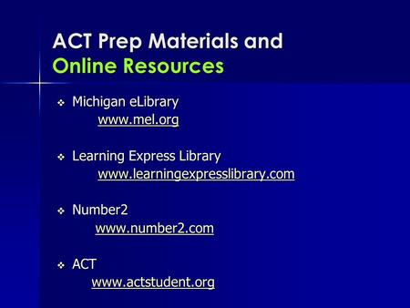 ACT Prep Materials and Online Resources  Michigan eLibrary www.mel.org  Learning Express Library www.learningexpresslibrary.com  Number2 www.number2.com.