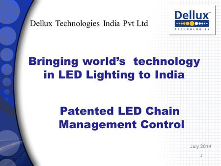 1 July 2014 Patented LED Chain Management Control 1 Dellux Technologies India Pvt Ltd Bringing world's technology in LED Lighting to India.