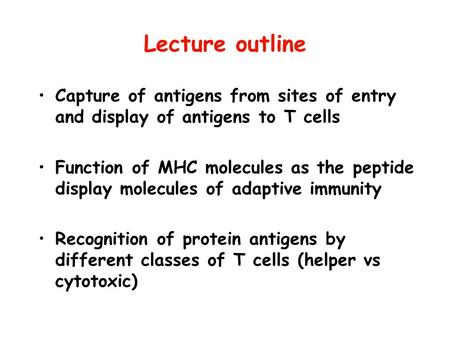 Lecture outline Capture of antigens from sites of entry and display of antigens to T cells Function of MHC molecules as the peptide display molecules of.