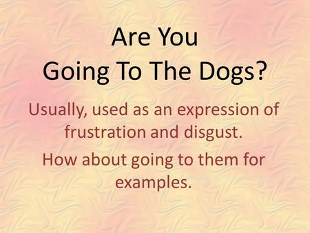 Are You Going To The Dogs? Usually, used as an expression of frustration and disgust. How about going to them for examples.