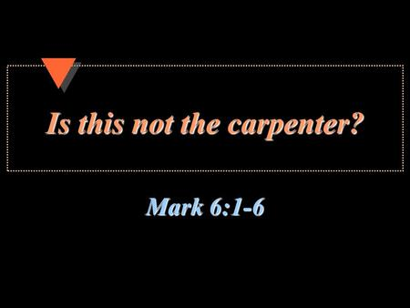 Is this not the carpenter? Mark 6:1-6. 2 Is this not the carpenter? Humbled Himself for our sake, Phil. 2:5-8; 2 Cor. 8:9Humbled Himself for our sake,