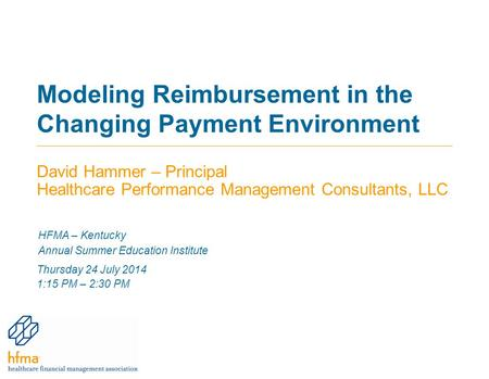 Modeling Reimbursement in the Changing Payment Environment David Hammer – Principal Healthcare Performance Management Consultants, LLC HFMA – Kentucky.