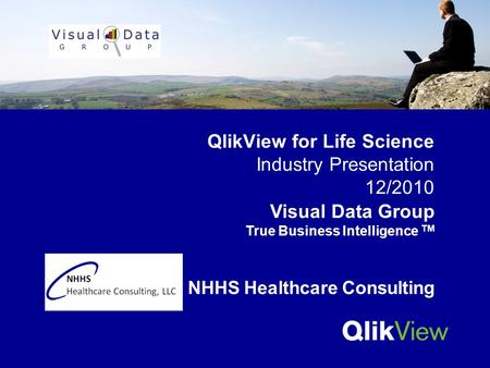 QlikView for Life Science Industry Presentation 12/2010 Visual Data Group True Business <strong>Intelligence</strong> TM NHHS Healthcare Consulting.