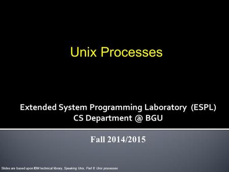 Unix Processes Slides are based upon IBM technical library, Speaking Unix, Part 8: Unix processes Extended System Programming Laboratory (ESPL) CS Department.