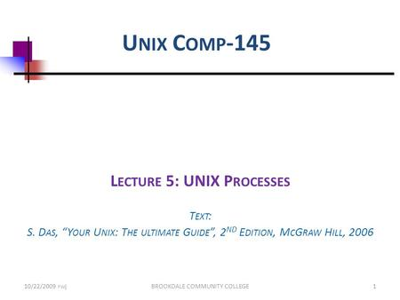 "U NIX C OMP -145 L ECTURE 5: UNIX P ROCESSES T EXT : S. D AS, ""Y OUR U NIX : T HE ULTIMATE G UIDE "", 2 ND E DITION, M C G RAW H ILL, 2006 10/22/2009 rwjBROOKDALE."