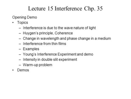 Lecture 15 Interference Chp. 35 Opening Demo Topics –Interference is due to the wave nature of light –Huygen's principle, Coherence –Change in wavelength.