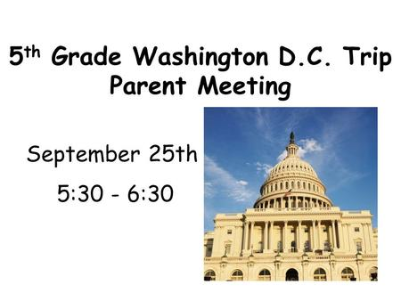 5 th Grade Washington D.C. Trip Parent Meeting September 25th 5:30 - 6:30.