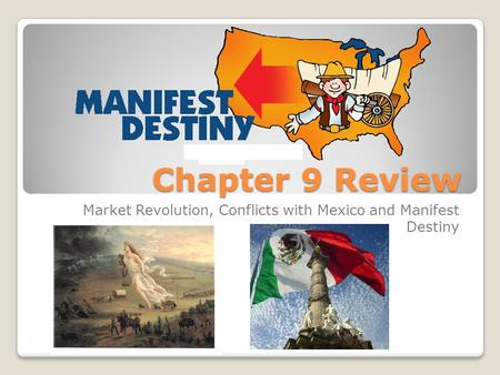 Chapter 9 Review Market Revolution, Conflicts with Mexico and Manifest Destiny.