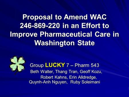 Proposal to Amend WAC 246-869-220 in an Effort to Improve Pharmaceutical Care in Washington State Group LUCKY 7 – Pharm 543 Beth Walter, Thang Tran, Geoff.