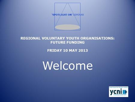 REGIONAL VOLUNTARY YOUTH ORGANISATIONS: FUTURE FUNDING FRIDAY 10 MAY 2013 Welcome 'SPOTLIGHT ON' SEMINAR.