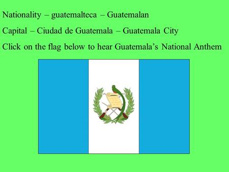 Nationality – guatemalteca – Guatemalan Capital – Ciudad de Guatemala – Guatemala City Click on the flag below to hear Guatemala's National Anthem.