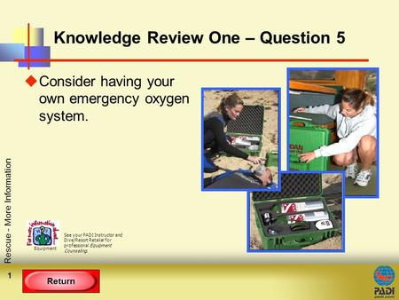 Return Rescue - More Information 1 Knowledge Review One – Question 5 uConsider having your own emergency oxygen system. See your PADI Instructor and Dive/Resort.