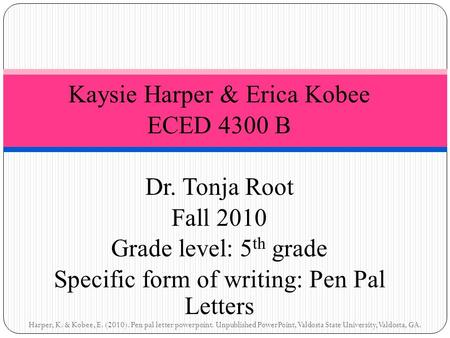 Kaysie Harper & Erica Kobee ECED 4300 B Dr. Tonja Root Fall 2010 Grade level: 5 th grade Specific form of writing: Pen Pal Letters Harper, K. & Kobee,