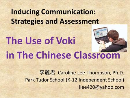 Inducing Communication: Strategies and Assessment The Use of Voki in The Chinese Classroom 李麗君 Caroline Lee-Thompson, Ph.D. Park Tudor School (K-12 Independent.