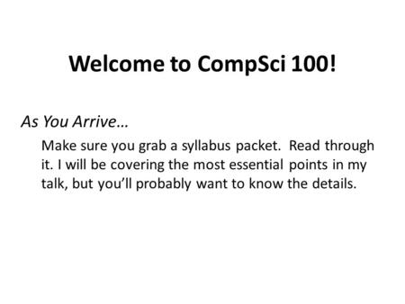 Welcome to CompSci 100! As You Arrive… Make sure you grab a syllabus packet. Read through it. I will be covering the most essential points in my talk,
