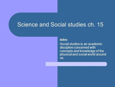 Science and Social studies ch. 15 Intro Social studies is an academic discipline concerned with concepts and knowledge of the physical and social world.