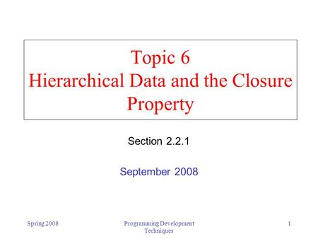 Spring 2008Programming Development Techniques 1 Topic 6 Hierarchical Data and the Closure Property Section 2.2.1 September 2008.