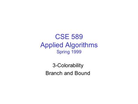 CSE 589 Applied Algorithms Spring 1999 3-Colorability Branch and Bound.