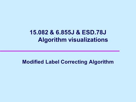 15.082 & 6.855J & ESD.78J Algorithm visualizations Modified Label Correcting Algorithm.
