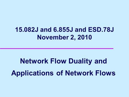 15.082J and 6.855J and ESD.78J November 2, 2010 Network Flow Duality and Applications of Network Flows.