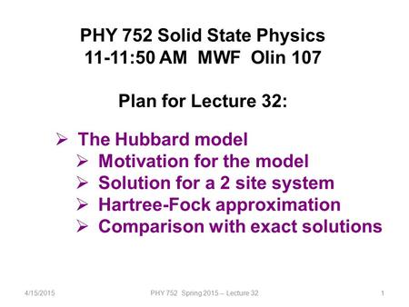 4/15/2015PHY 752 Spring 2015 -- Lecture 321 PHY 752 Solid State Physics 11-11:50 AM MWF Olin 107 Plan for Lecture 32:  The Hubbard model  Motivation.