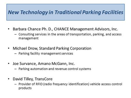 New Technology in Traditional Parking Facilities Barbara Chance Ph. D., CHANCE Management Advisors, Inc. – Consulting services in the areas of transportation,