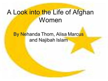 A Look into the Life of Afghan Women By Nehanda Thom, Alisa Marcus and Najibah Islam.