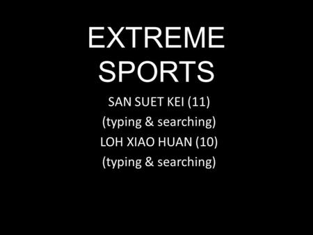 EXTREME SPORTS SAN SUET KEI (11) (typing & searching) LOH XIAO HUAN (10) (typing & searching)