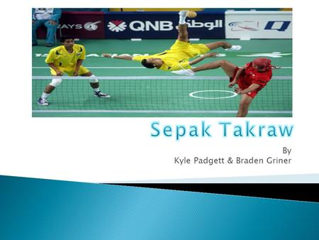 By Kyle Padgett & Braden Griner.  Sepak takraw or kick volleyball, is a sport native to the Malay-Thai Peninsula. Sepak takraw differs from the similar.