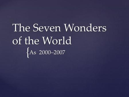 { The Seven Wonders of the World As 2000–2007. What are the place that you want to visit from the past that still standing or existing today?