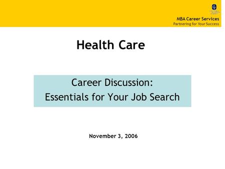 Health Care Career Discussion: Essentials for Your Job Search November 3, 2006 MBA Career Services Partnering for Your Success.